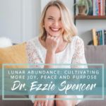 Lunar Abundance: Cultivating More Joy, Peace and Purpose with Dr. Ezzie Spencer